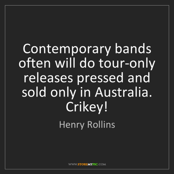 Henry Rollins: Contemporary bands often will do tour-only releases pressed...