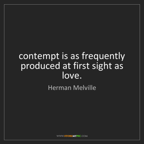 Herman Melville: contempt is as frequently produced at first sight as...