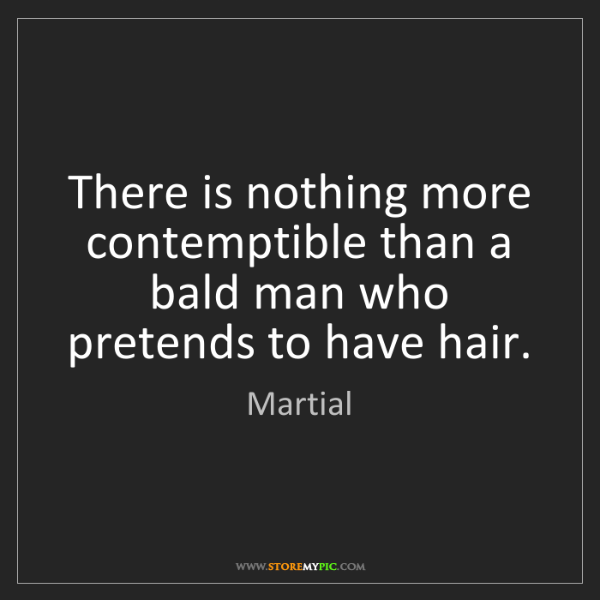 Martial: There is nothing more contemptible than a bald man who...