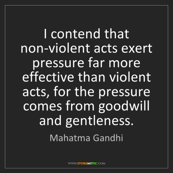 Mahatma Gandhi: I contend that non-violent acts exert pressure far more...