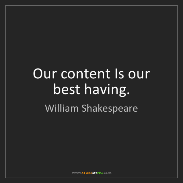 William Shakespeare: Our content Is our best having.