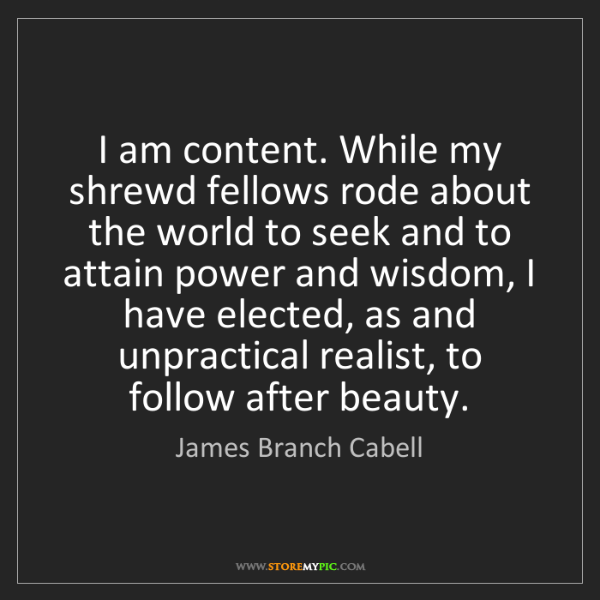 James Branch Cabell: I am content. While my shrewd fellows rode about the...