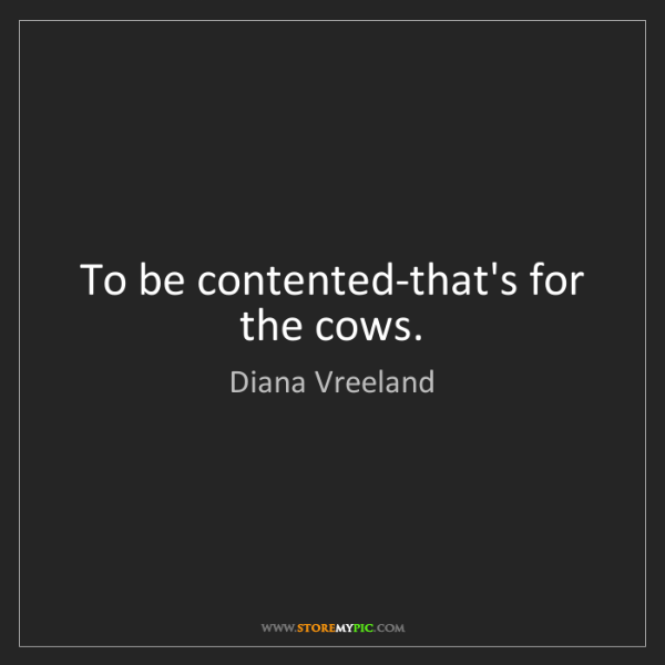 Diana Vreeland: To be contented-that's for the cows.