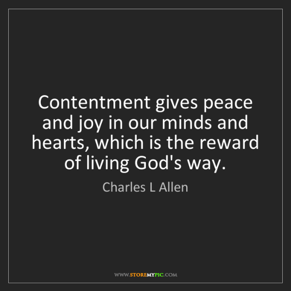 Charles L Allen: Contentment gives peace and joy in our minds and hearts,...