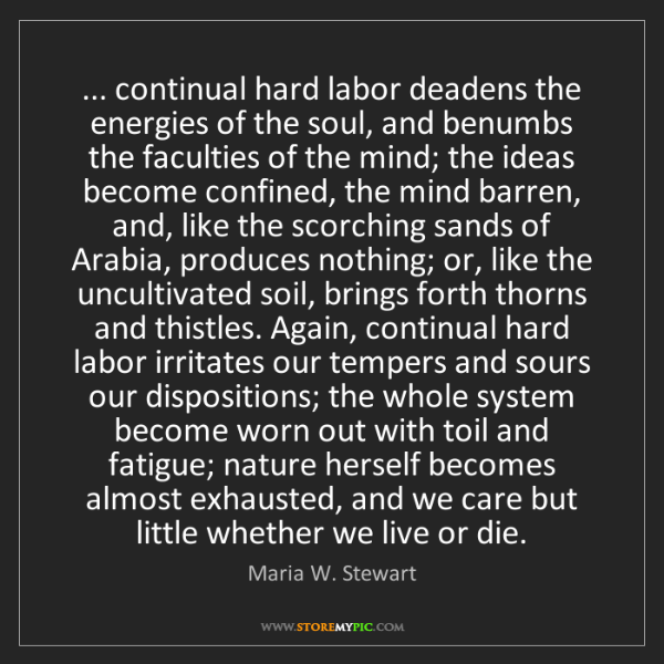 Maria W. Stewart: ... continual hard labor deadens the energies of the...