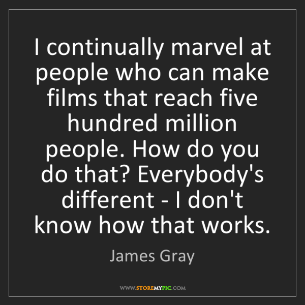 James Gray: I continually marvel at people who can make films that...