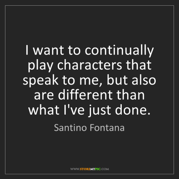 Santino Fontana: I want to continually play characters that speak to me,...