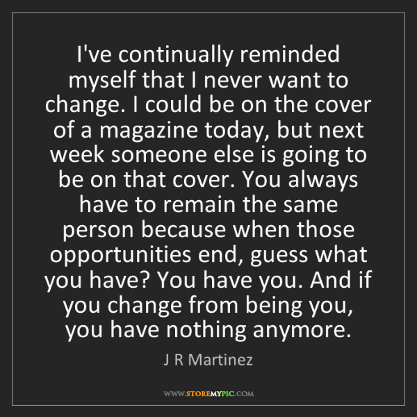 J R Martinez: I've continually reminded myself that I never want to...