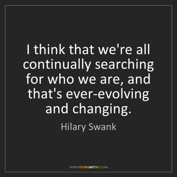 Hilary Swank: I think that we're all continually searching for who...