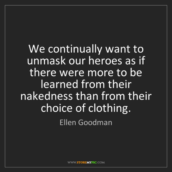 Ellen Goodman: We continually want to unmask our heroes as if there...