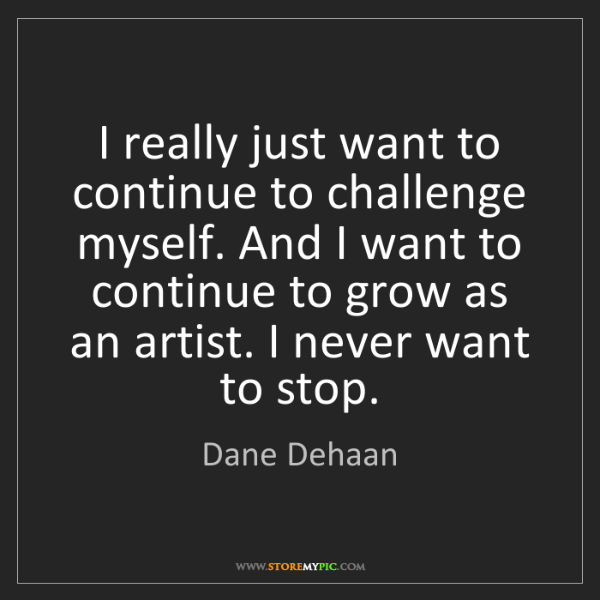 Dane Dehaan: I really just want to continue to challenge myself. And...