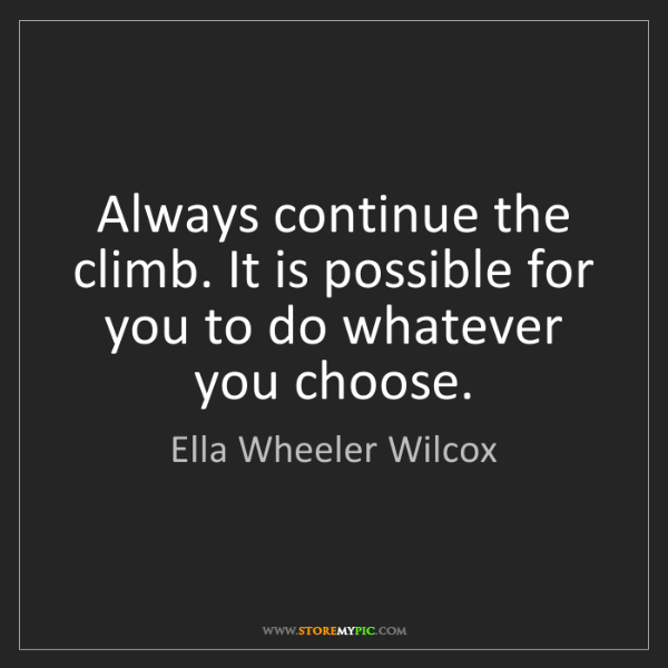 Ella Wheeler Wilcox: Always continue the climb. It is possible for you to...
