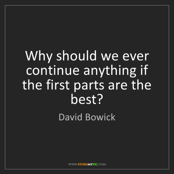 David Bowick: Why should we ever continue anything if the first parts...