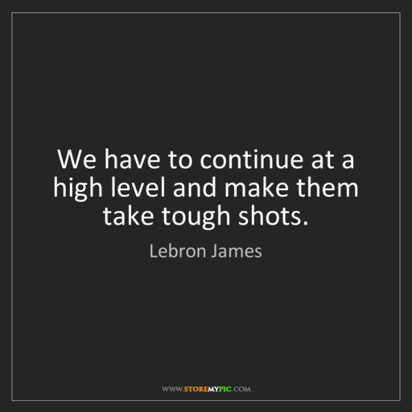 Lebron James: We have to continue at a high level and make them take...