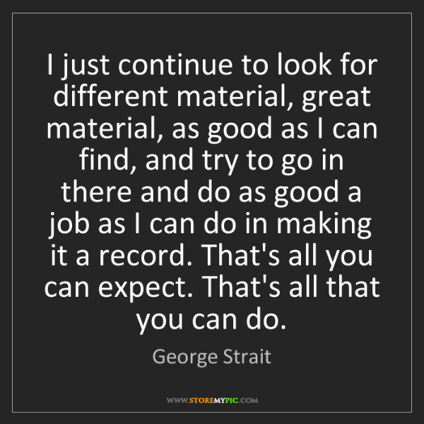 George Strait: I just continue to look for different material, great...