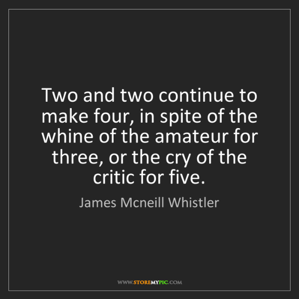 James Mcneill Whistler: Two and two continue to make four, in spite of the whine...