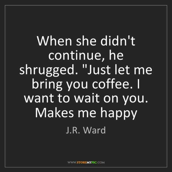 """J.R. Ward: When she didn't continue, he shrugged. """"Just let me bring..."""
