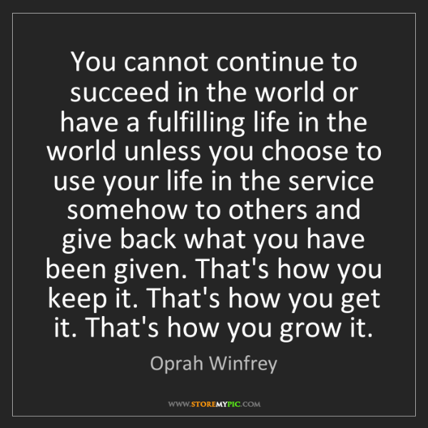 Oprah Winfrey: You cannot continue to succeed in the world or have a...