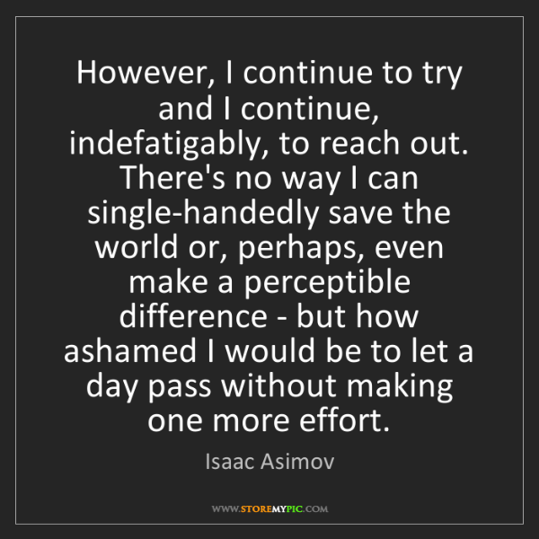 Isaac Asimov: However, I continue to try and I continue, indefatigably,...
