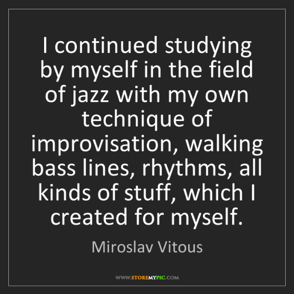 Miroslav Vitous: I continued studying by myself in the field of jazz with...
