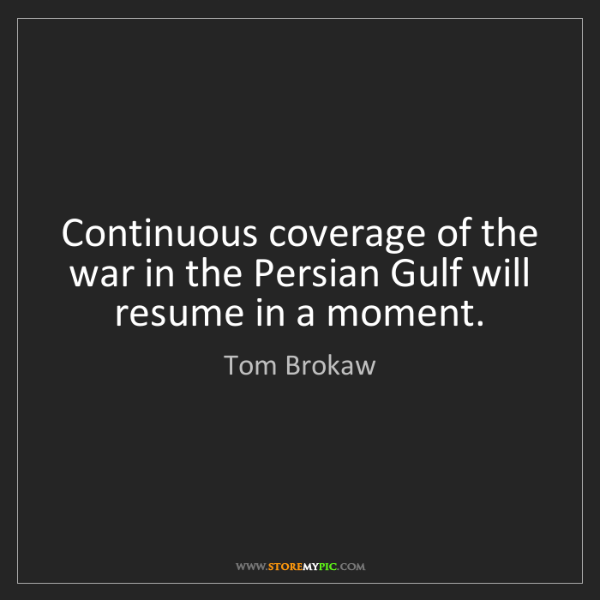 Tom Brokaw: Continuous coverage of the war in the Persian Gulf will...
