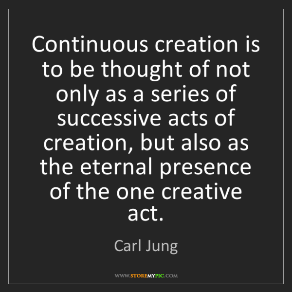 Carl Jung: Continuous creation is to be thought of not only as a...
