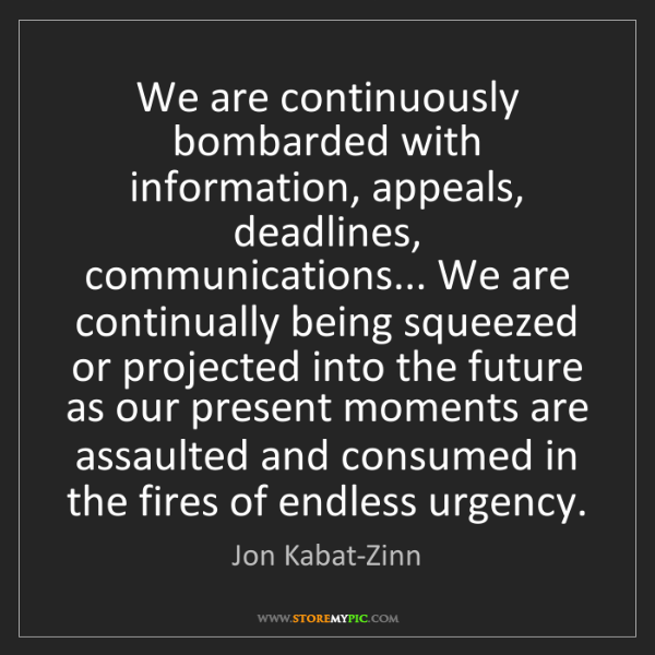 Jon Kabat-Zinn: We are continuously bombarded with information, appeals,...