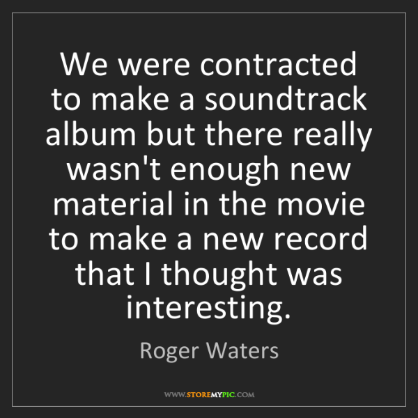 Roger Waters: We were contracted to make a soundtrack album but there...