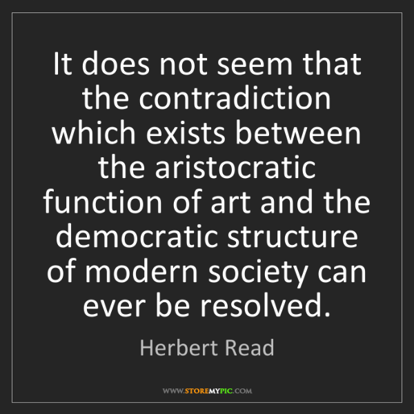 Herbert Read: It does not seem that the contradiction which exists...