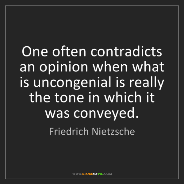 Friedrich Nietzsche: One often contradicts an opinion when what is uncongenial...