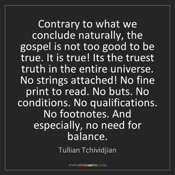 Tullian Tchividjian: Contrary to what we conclude naturally, the gospel is...