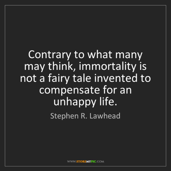 Stephen R. Lawhead: Contrary to what many may think, immortality is not a...