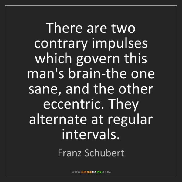 Franz Schubert: There are two contrary impulses which govern this man's...