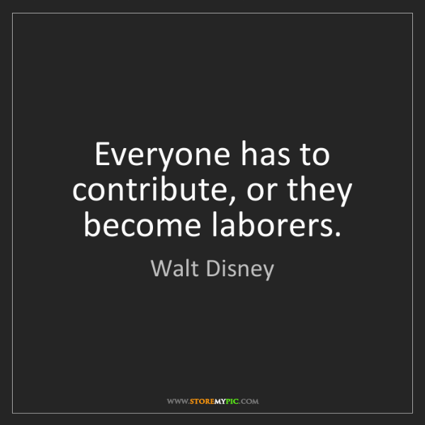 Walt Disney: Everyone has to contribute, or they become laborers.