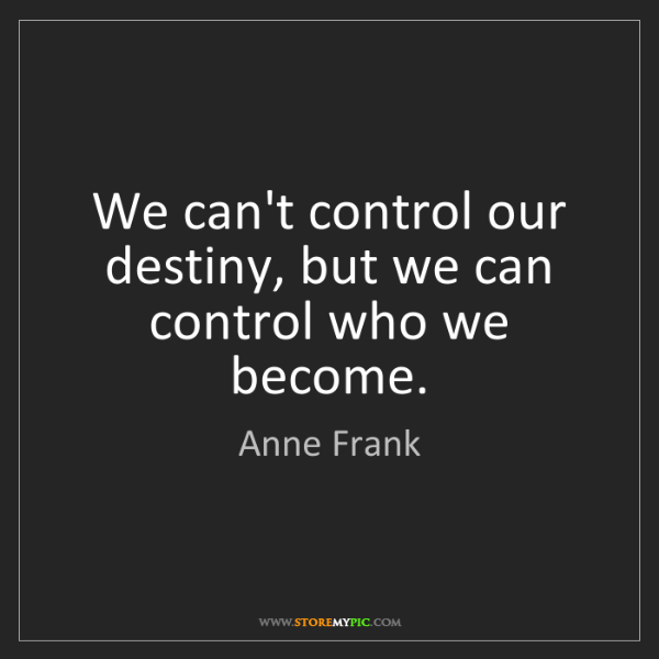 Anne Frank: We can't control our destiny, but we can control who...