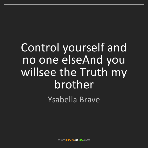 Ysabella Brave: Control yourself and no one elseAnd you willsee the Truth...