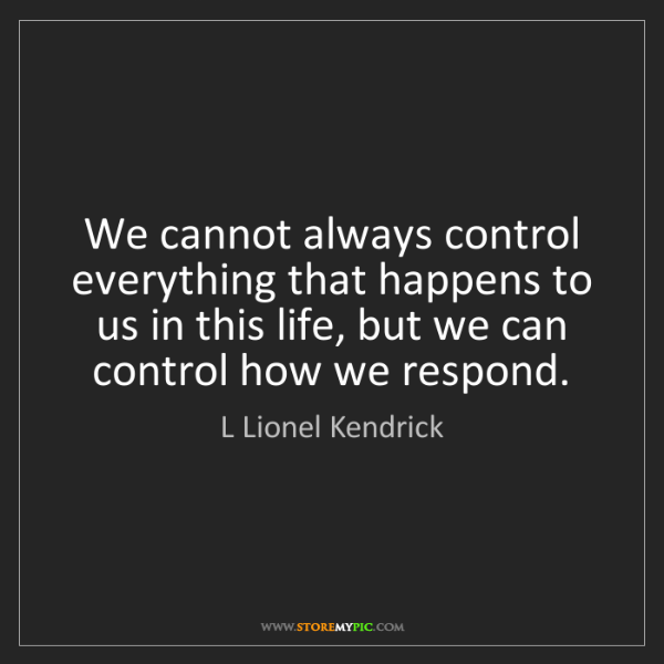 L Lionel Kendrick: We cannot always control everything that happens to us...