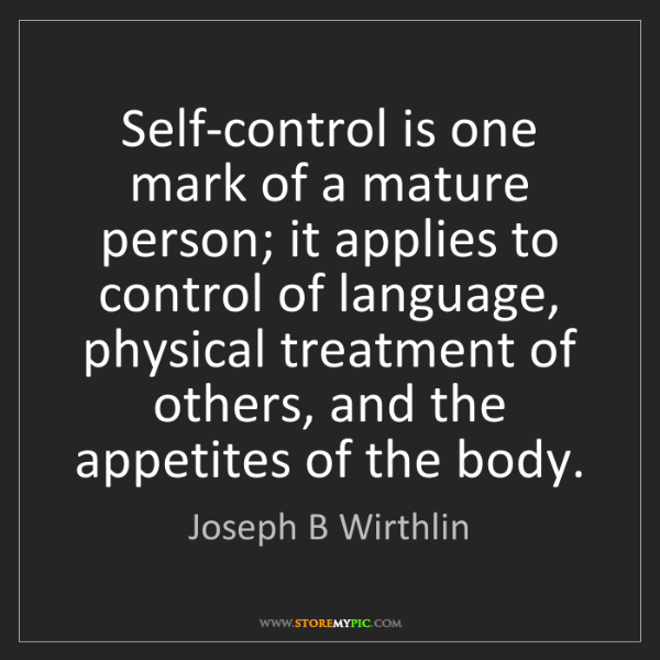 Joseph B Wirthlin: Self-control is one mark of a mature person; it applies...