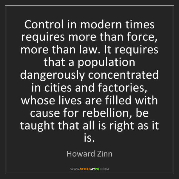 Howard Zinn: Control in modern times requires more than force, more...