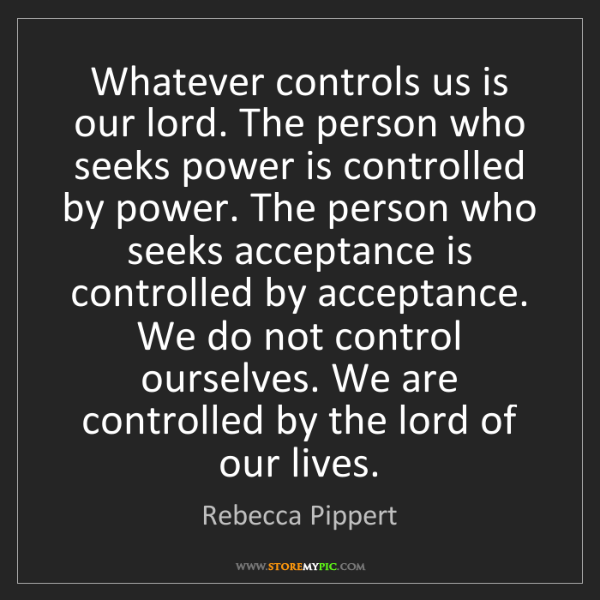 Rebecca Pippert: Whatever controls us is our lord. The person who seeks...