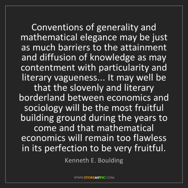 Kenneth E. Boulding: Conventions of generality and mathematical elegance may...