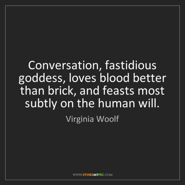 Virginia Woolf: Conversation, fastidious goddess, loves blood better...