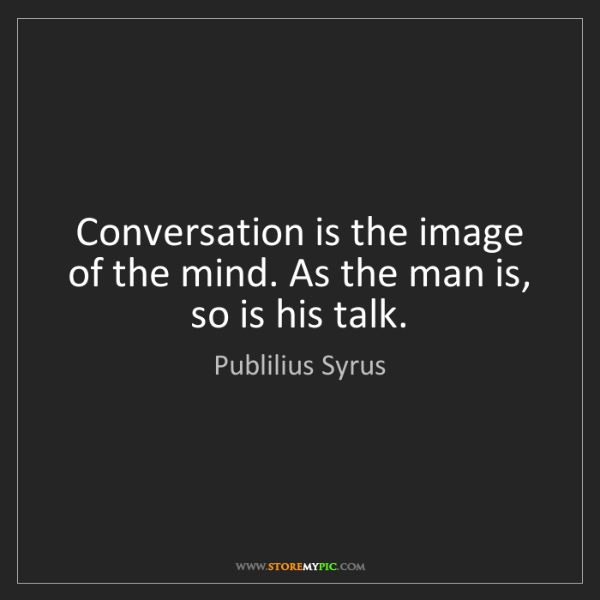 Publilius Syrus: Conversation is the image of the mind. As the man is,...