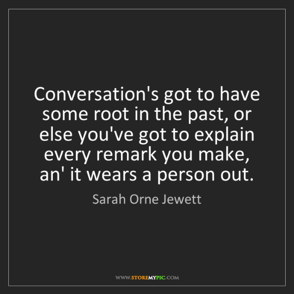 Sarah Orne Jewett: Conversation's got to have some root in the past, or...