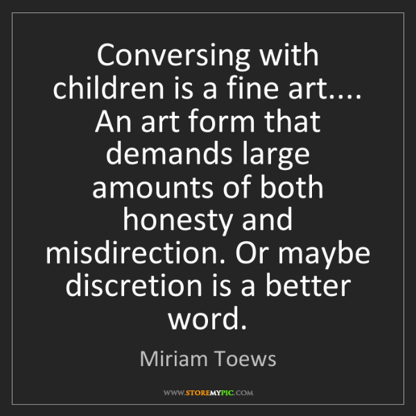 Miriam Toews: Conversing with children is a fine art.... An art form...