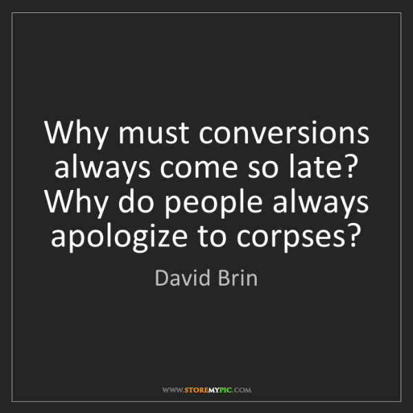 David Brin: Why must conversions always come so late? Why do people...