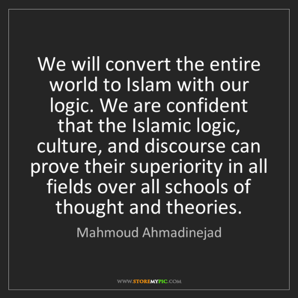 Mahmoud Ahmadinejad: We will convert the entire world to Islam with our logic....