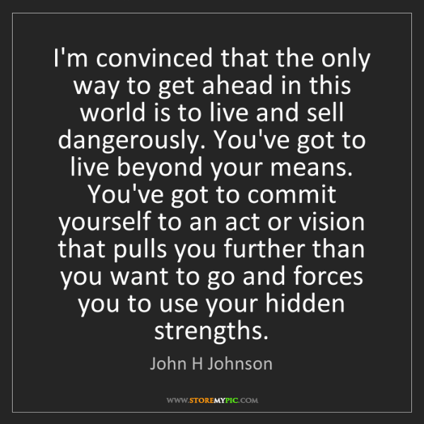 John H Johnson: I'm convinced that the only way to get ahead in this...