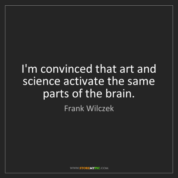 Frank Wilczek: I'm convinced that art and science activate the same...