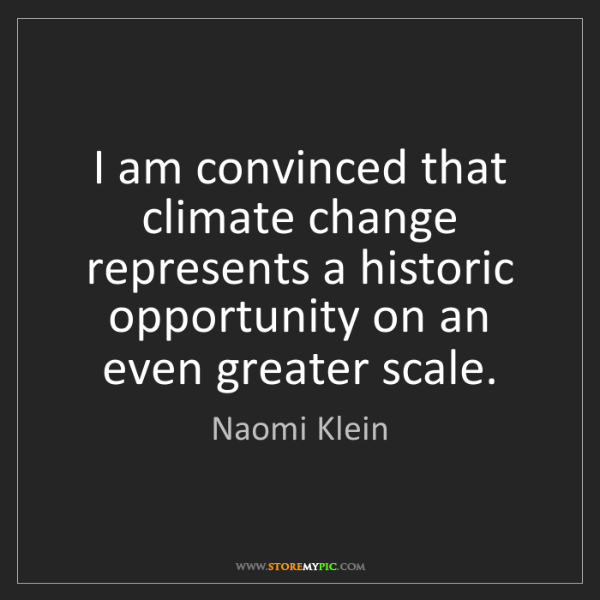Naomi Klein: I am convinced that climate change represents a historic...